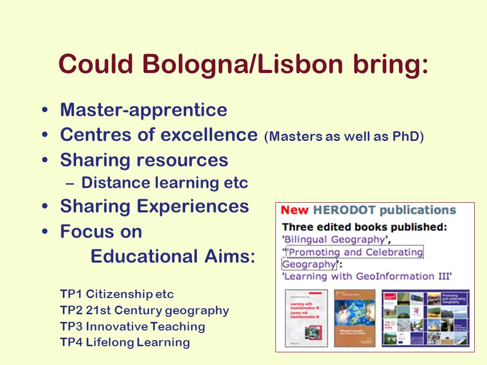 Could Bologna/Lisbon bring: Master-apprentice Centres of excellence (Masters as well as PhD) Sharing resources –Distance learning etc Sharing Experiences Focus on Educational Aims: TP1 Citizenship etc TP2 21st Century geography TP3 Innovative Teaching TP4 Lifelong Learning