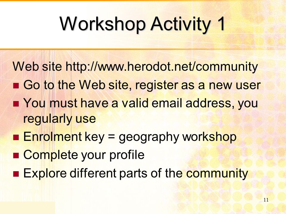 11 Workshop Activity 1 Web site http://www.herodot.net/community Go to the Web site, register as a new user You must have a valid email address, you regularly use Enrolment key = geography workshop Complete your profile Explore different parts of the community