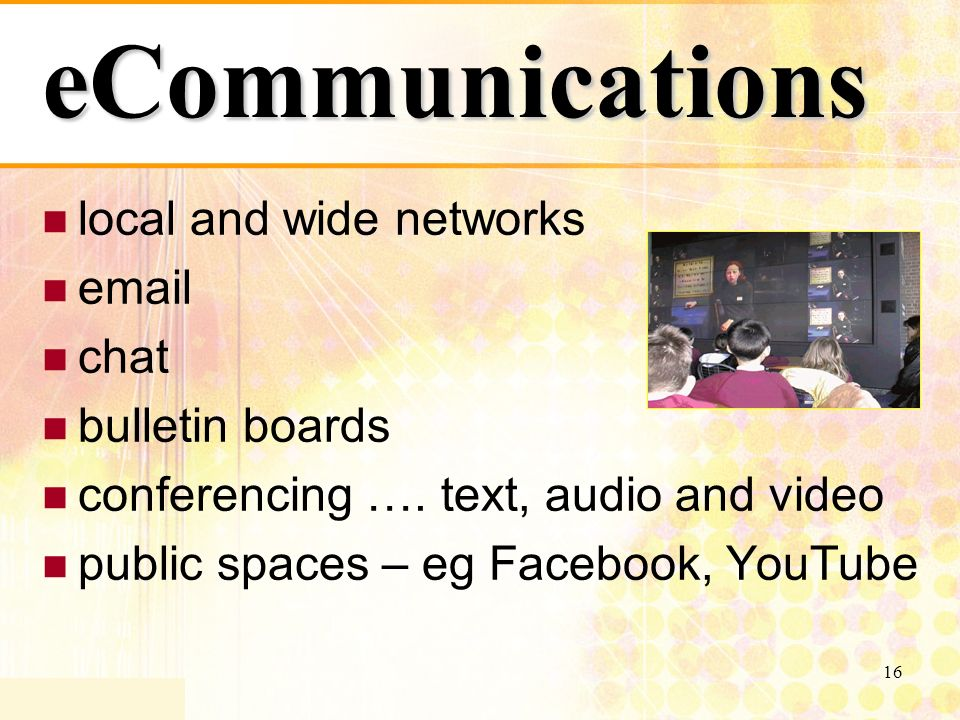 16 eCommunications local and wide networks email chat bulletin boards conferencing ….