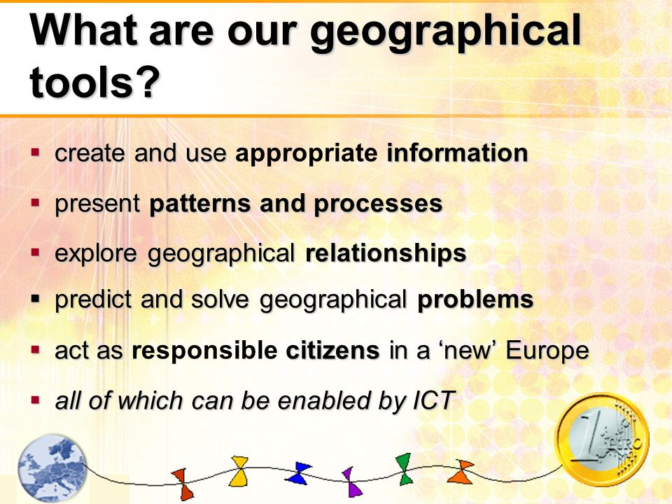 2 What are our geographical tools? create and useinformation create and use appropriate information presentpatterns and processes present patterns and