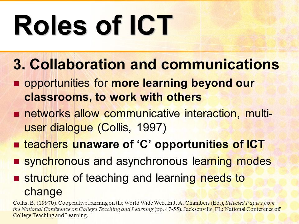 7 Roles of ICT 3. Collaboration and communications opportunities for more learning beyond our classrooms, to work with others networks allow communica