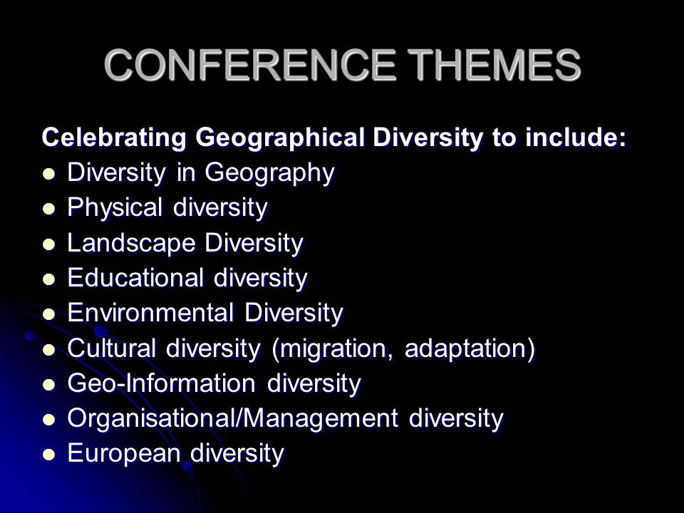 CONFERENCE THEMES Celebrating Geographical Diversity to include: Diversity in Geography Diversity in Geography Physical diversity Physical diversity Landscape Diversity Landscape Diversity Educational diversity Educational diversity Environmental Diversity Environmental Diversity Cultural diversity (migration, adaptation) Cultural diversity (migration, adaptation) Geo-Information diversity Geo-Information diversity Organisational/Management diversity Organisational/Management diversity European diversity European diversity