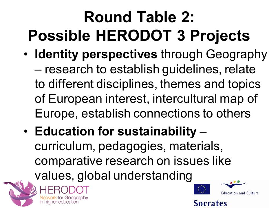 Round Table 2: Possible HERODOT 3 Projects Identity perspectives through Geography – research to establish guidelines, relate to different disciplines, themes and topics of European interest, intercultural map of Europe, establish connections to others Education for sustainability – curriculum, pedagogies, materials, comparative research on issues like values, global understanding