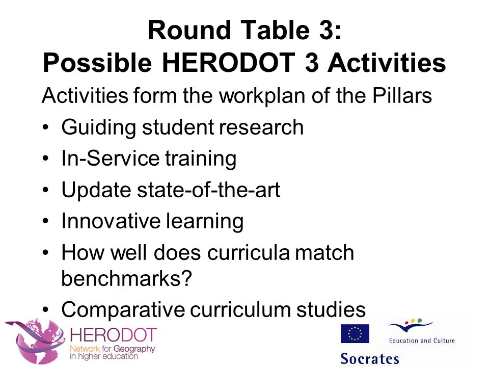 Round Table 3: Possible HERODOT 3 Activities Activities form the workplan of the Pillars Guiding student research In-Service training Update state-of-the-art Innovative learning How well does curricula match benchmarks.