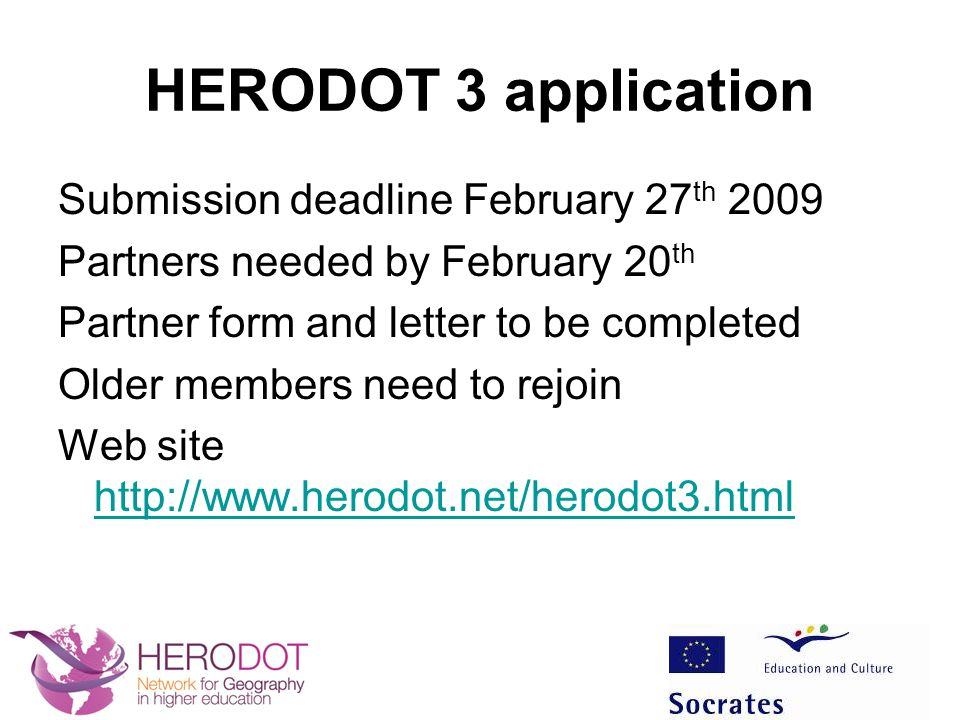 HERODOT 3 application Submission deadline February 27 th 2009 Partners needed by February 20 th Partner form and letter to be completed Older members need to rejoin Web site