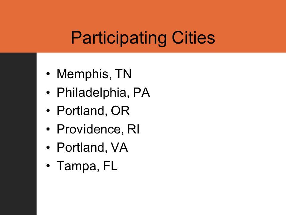 Participating Cities Memphis, TN Philadelphia, PA Portland, OR Providence, RI Portland, VA Tampa, FL