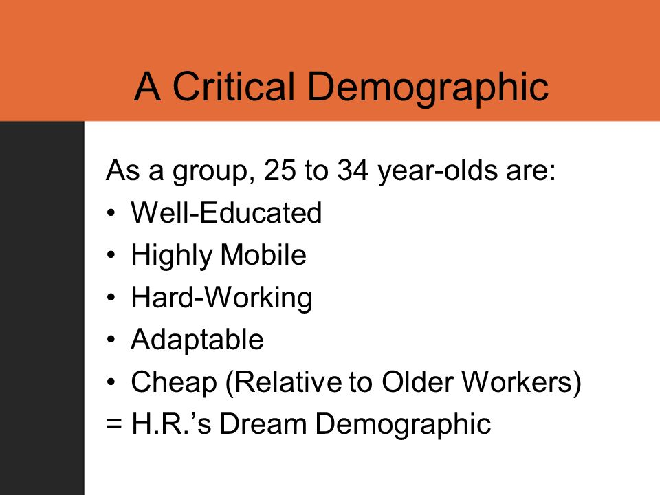 A Critical Demographic As a group, 25 to 34 year-olds are: Well-Educated Highly Mobile Hard-Working Adaptable Cheap (Relative to Older Workers) = H.R.s Dream Demographic