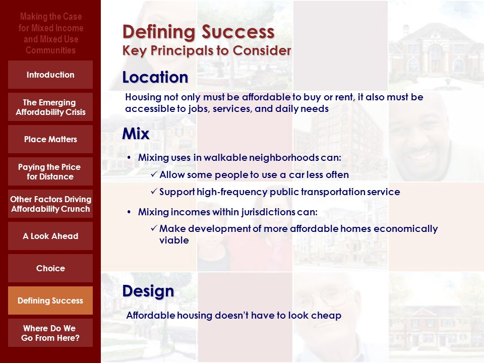 Making the Case for Mixed Income and Mixed Use Communities Location Defining Success Key Principals to Consider Place Matters Paying the Price for Distance Other Factors Driving Affordability Crunch A Look Ahead Choice Defining Success Where Do We Go From Here.