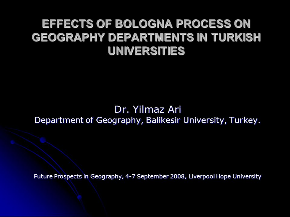 EFFECTS OF BOLOGNA PROCESS ON GEOGRAPHY DEPARTMENTS IN TURKISH UNIVERSITIES Dr.