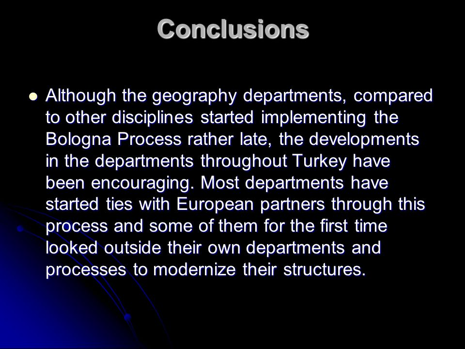 Conclusions Although the geography departments, compared to other disciplines started implementing the Bologna Process rather late, the developments in the departments throughout Turkey have been encouraging.