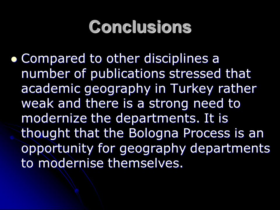 Conclusions Compared to other disciplines a number of publications stressed that academic geography in Turkey rather weak and there is a strong need to modernize the departments.