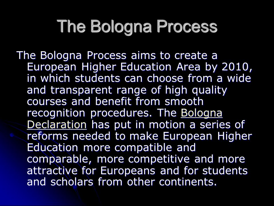 The Bologna Process The Bologna Process aims to create a European Higher Education Area by 2010, in which students can choose from a wide and transparent range of high quality courses and benefit from smooth recognition procedures.