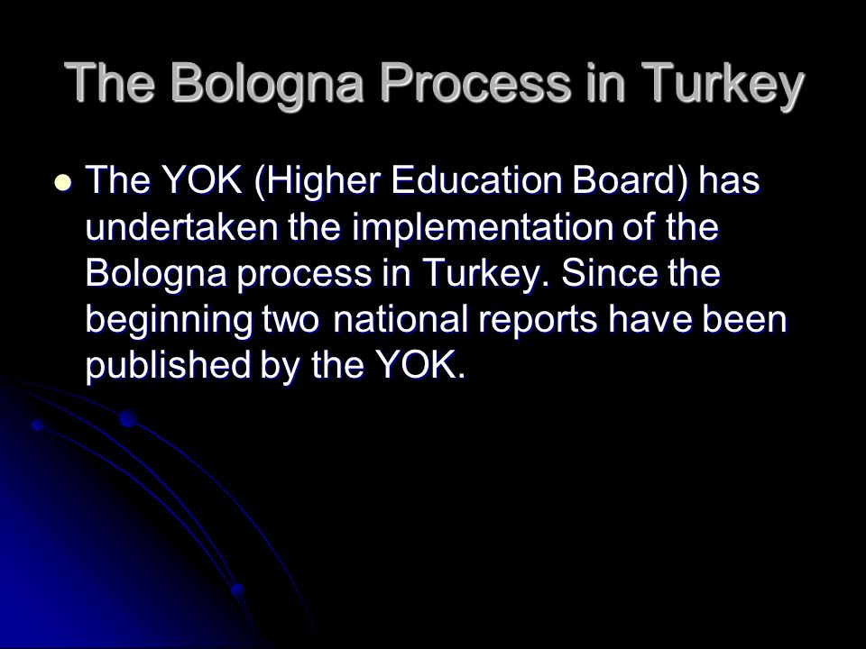 The Bologna Process in Turkey The YOK (Higher Education Board) has undertaken the implementation of the Bologna process in Turkey.