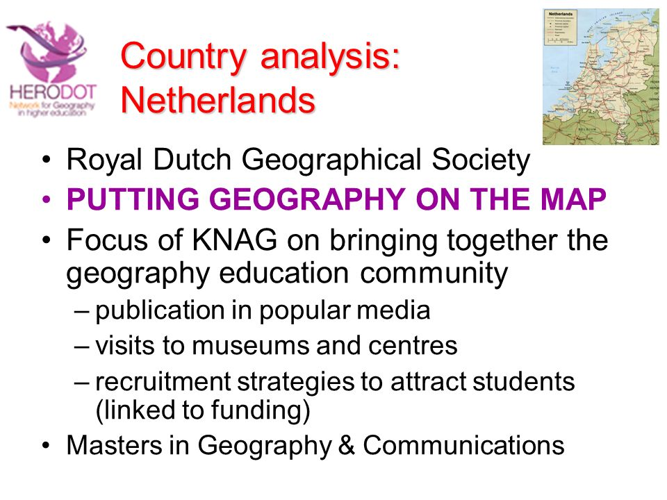 Country analysis: Netherlands Royal Dutch Geographical Society PUTTING GEOGRAPHY ON THE MAP Focus of KNAG on bringing together the geography education community –publication in popular media –visits to museums and centres –recruitment strategies to attract students (linked to funding) Masters in Geography & Communications