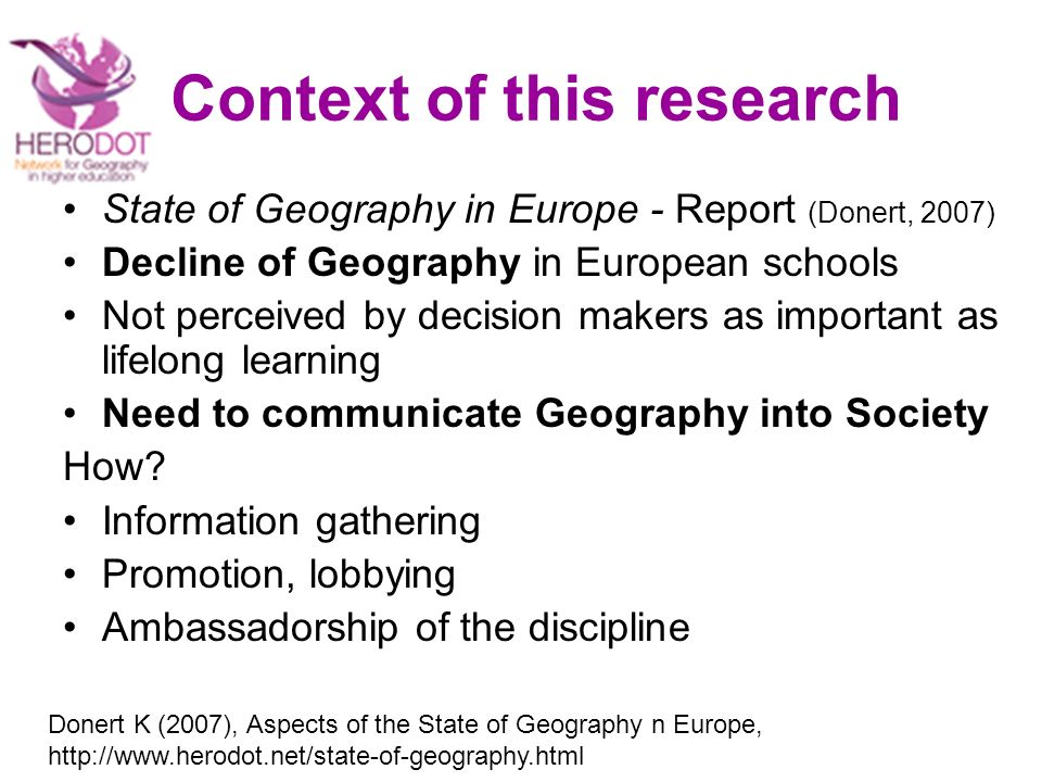 Context of this research State of Geography in Europe - Report (Donert, 2007) Decline of Geography in European schools Not perceived by decision makers as important as lifelong learning Need to communicate Geography into Society How.