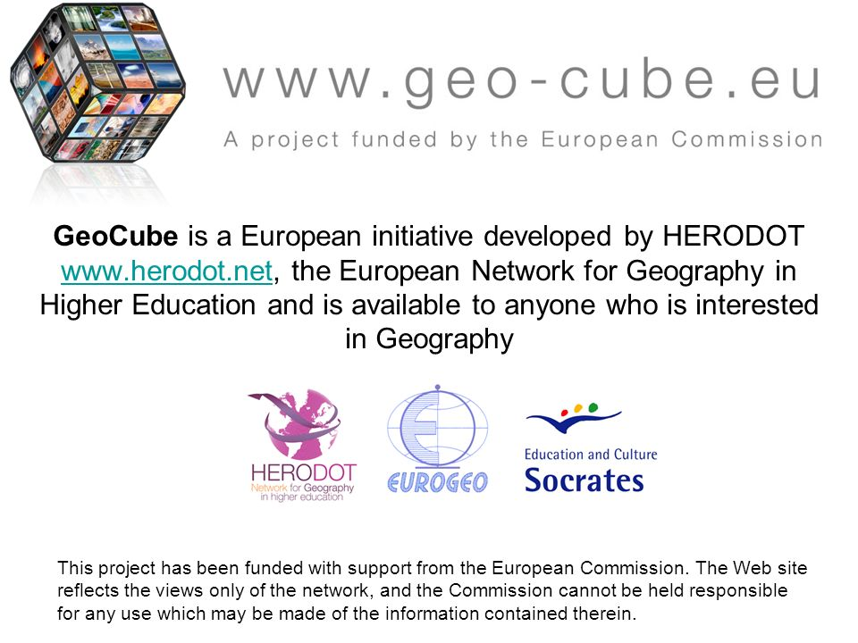 GeoCube is a European initiative developed by HERODOT www.herodot.net, the European Network for Geography in Higher Education and is available to anyone who is interested in Geography www.herodot.net This project has been funded with support from the European Commission.