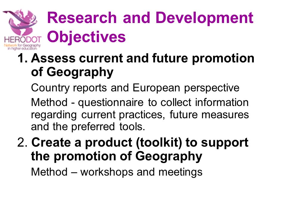 Research and Development Objectives 1.Assess current and future promotion of Geography Country reports and European perspective Method - questionnaire to collect information regarding current practices, future measures and the preferred tools.