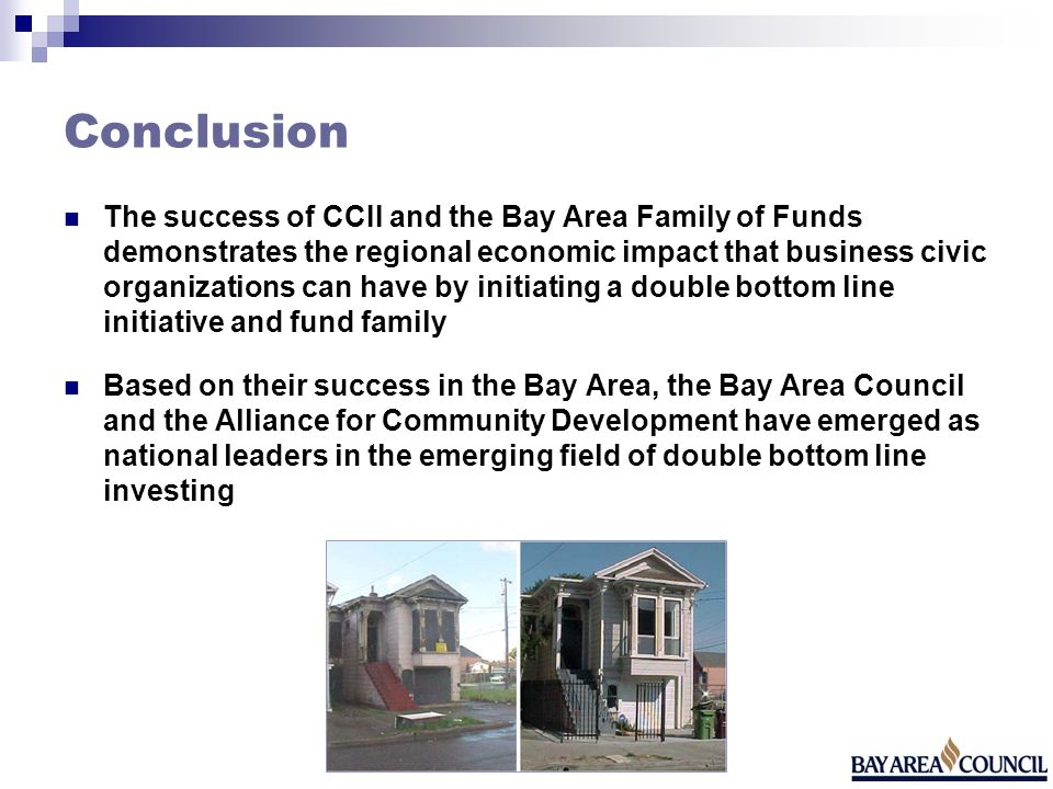 Conclusion The success of CCII and the Bay Area Family of Funds demonstrates the regional economic impact that business civic organizations can have b