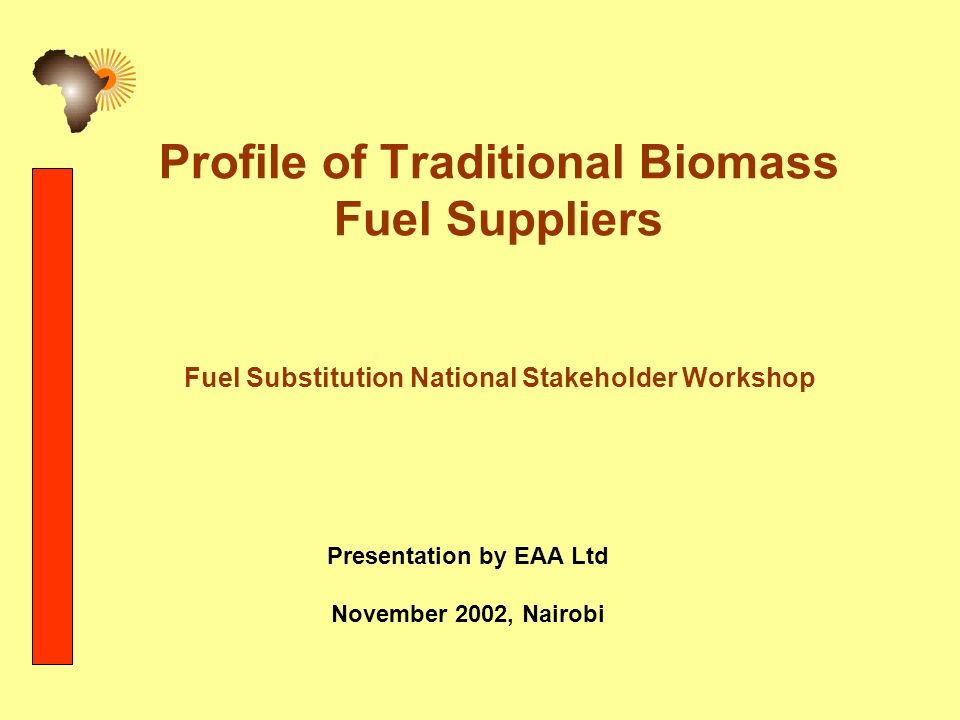 Profile of Traditional Biomass Fuel Suppliers Fuel Substitution National Stakeholder Workshop Presentation by EAA Ltd November 2002, Nairobi
