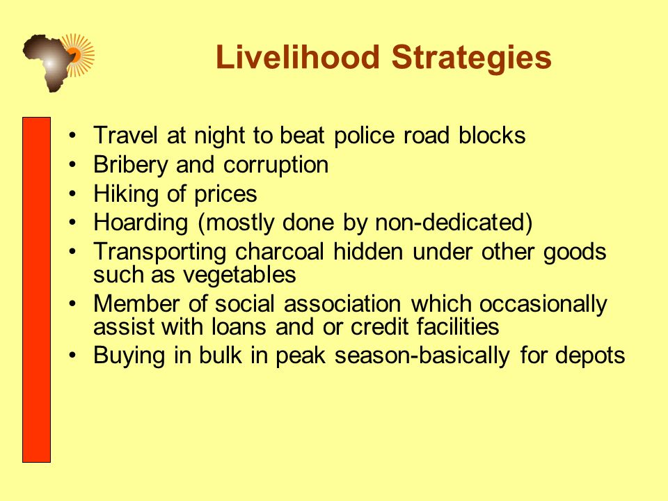 Livelihood Strategies Travel at night to beat police road blocks Bribery and corruption Hiking of prices Hoarding (mostly done by non-dedicated) Transporting charcoal hidden under other goods such as vegetables Member of social association which occasionally assist with loans and or credit facilities Buying in bulk in peak season-basically for depots