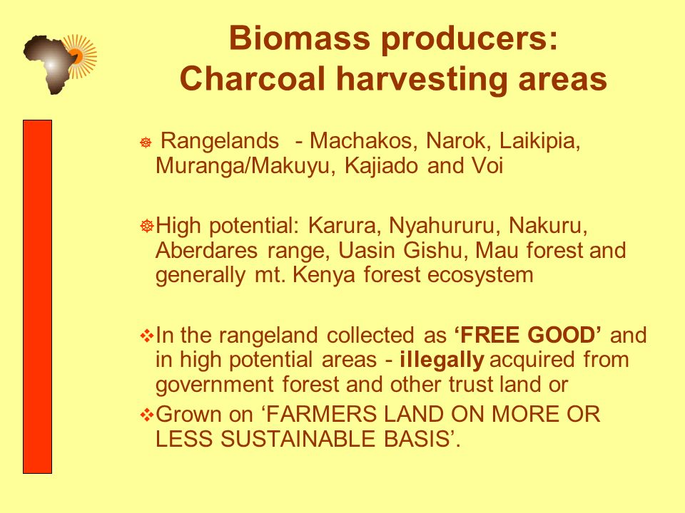 Biomass producers: Charcoal harvesting areas Rangelands - Machakos, Narok, Laikipia, Muranga/Makuyu, Kajiado and Voi High potential: Karura, Nyahururu, Nakuru, Aberdares range, Uasin Gishu, Mau forest and generally mt.
