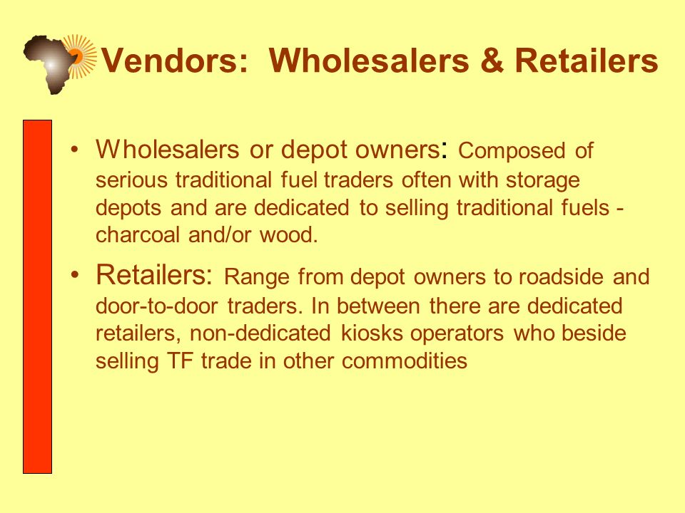 Vendors: Wholesalers & Retailers Wholesalers or depot owners : Composed of serious traditional fuel traders often with storage depots and are dedicated to selling traditional fuels - charcoal and/or wood.