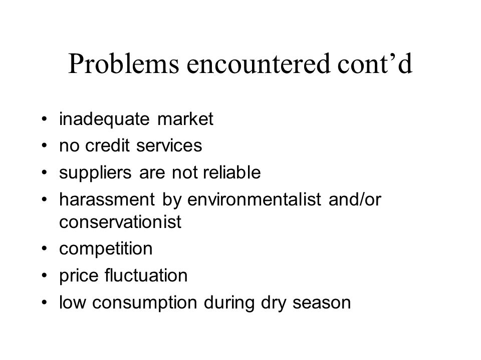 Problems encountered contd inadequate market no credit services suppliers are not reliable harassment by environmentalist and/or conservationist competition price fluctuation low consumption during dry season