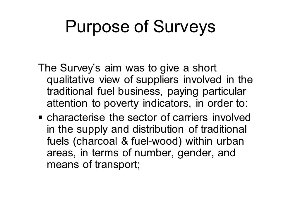 Purpose of Surveys The Surveys aim was to give a short qualitative view of suppliers involved in the traditional fuel business, paying particular attention to poverty indicators, in order to: characterise the sector of carriers involved in the supply and distribution of traditional fuels (charcoal & fuel-wood) within urban areas, in terms of number, gender, and means of transport;
