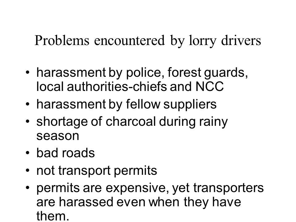 Problems encountered by lorry drivers harassment by police, forest guards, local authorities-chiefs and NCC harassment by fellow suppliers shortage of