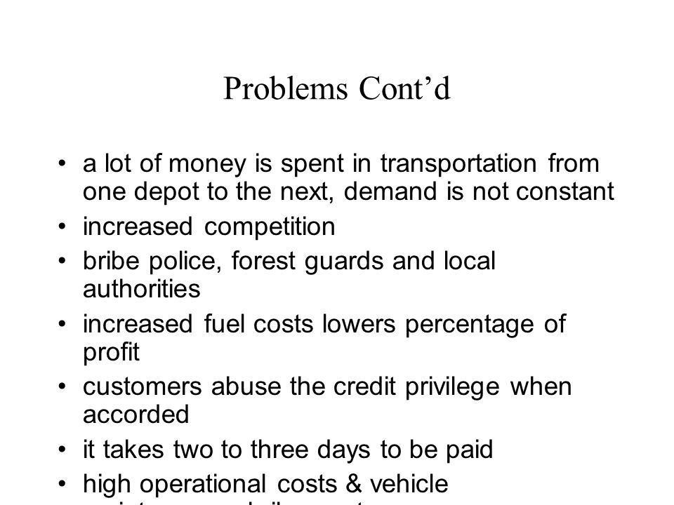 Problems Contd a lot of money is spent in transportation from one depot to the next, demand is not constant increased competition bribe police, forest guards and local authorities increased fuel costs lowers percentage of profit customers abuse the credit privilege when accorded it takes two to three days to be paid high operational costs & vehicle maintenance, bribery, etc.