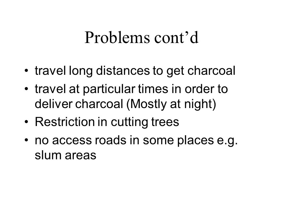 Problems contd travel long distances to get charcoal travel at particular times in order to deliver charcoal (Mostly at night) Restriction in cutting trees no access roads in some places e.g.