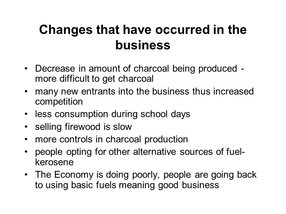 Changes that have occurred in the business Decrease in amount of charcoal being produced - more difficult to get charcoal many new entrants into the business thus increased competition less consumption during school days selling firewood is slow more controls in charcoal production people opting for other alternative sources of fuel- kerosene The Economy is doing poorly, people are going back to using basic fuels meaning good business