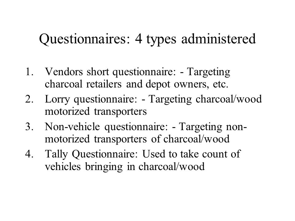 Questionnaires: 4 types administered 1.Vendors short questionnaire: - Targeting charcoal retailers and depot owners, etc.