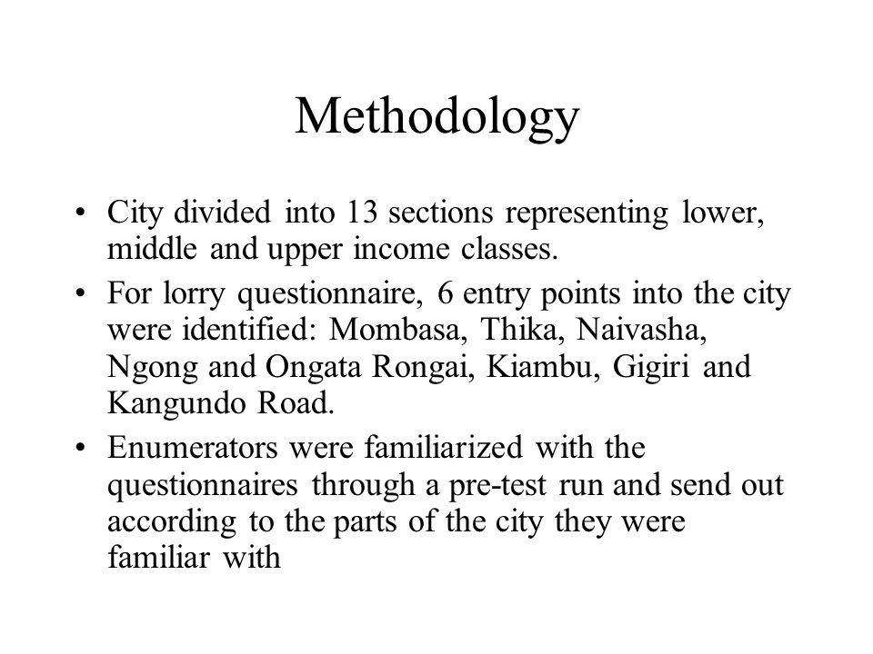 Methodology City divided into 13 sections representing lower, middle and upper income classes. For lorry questionnaire, 6 entry points into the city w