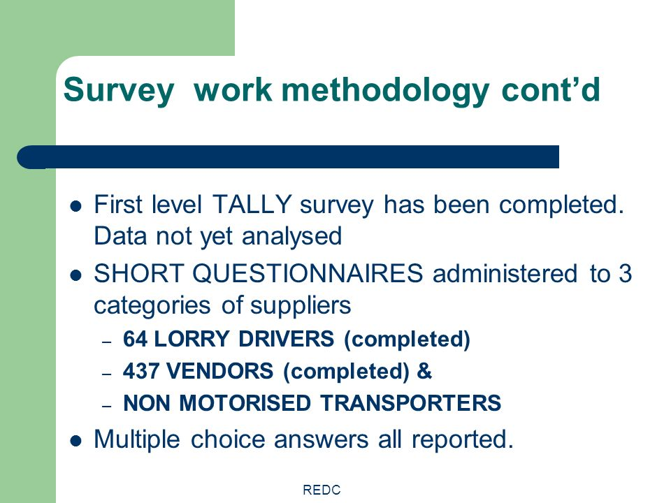 REDC Survey work methodology contd First level TALLY survey has been completed. Data not yet analysed SHORT QUESTIONNAIRES administered to 3 categorie