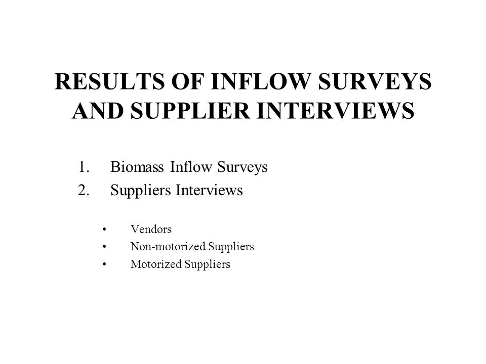 RESULTS OF INFLOW SURVEYS AND SUPPLIER INTERVIEWS 1.Biomass Inflow Surveys 2.Suppliers Interviews Vendors Non-motorized Suppliers Motorized Suppliers