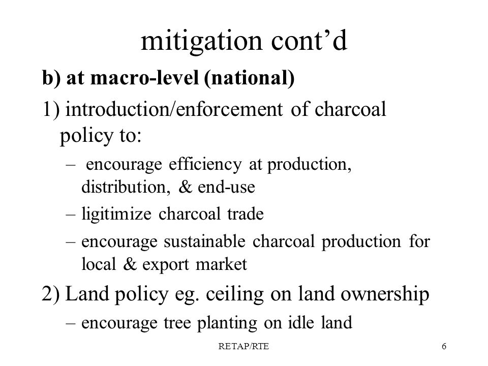 RETAP/RTE6 mitigation contd b) at macro-level (national) 1) introduction/enforcement of charcoal policy to: – encourage efficiency at production, distribution, & end-use –ligitimize charcoal trade –encourage sustainable charcoal production for local & export market 2) Land policy eg.