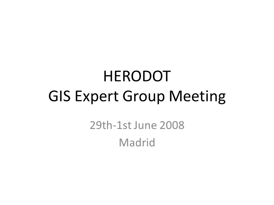 HERODOT GIS Expert Group Meeting 29th-1st June 2008 Madrid