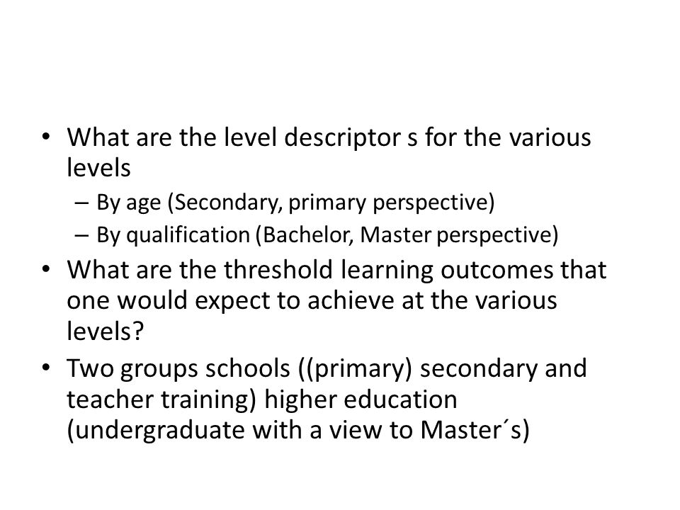 What are the level descriptor s for the various levels – By age (Secondary, primary perspective) – By qualification (Bachelor, Master perspective) What are the threshold learning outcomes that one would expect to achieve at the various levels.