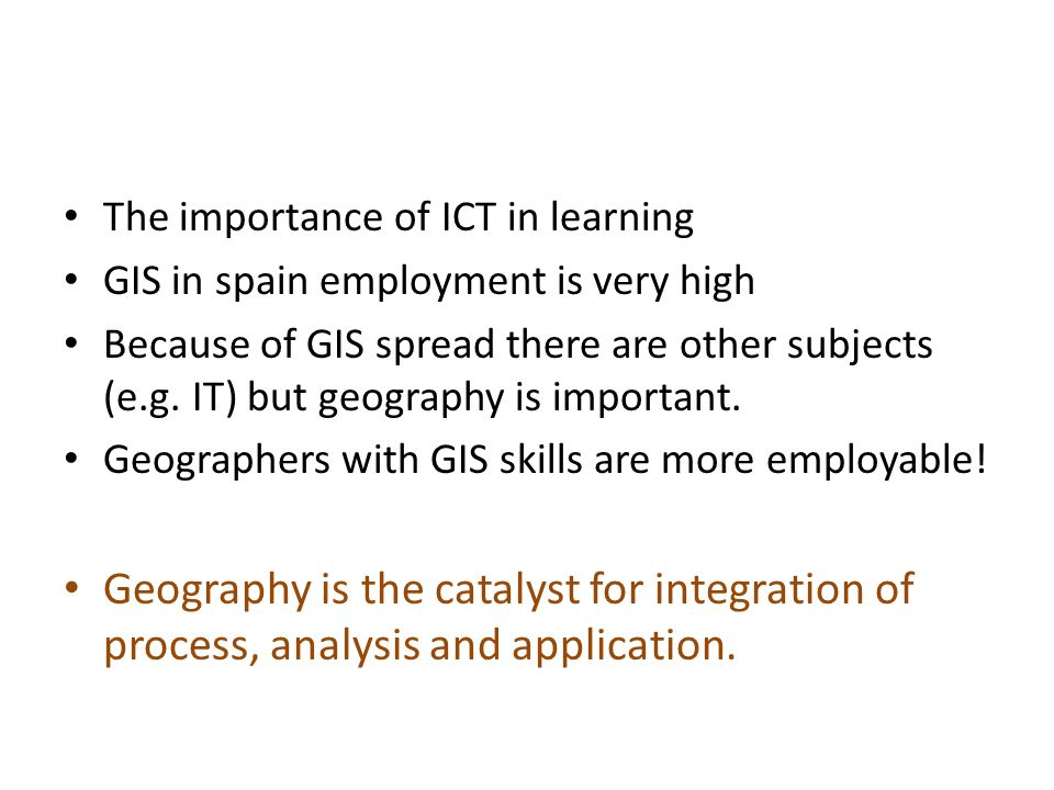 The importance of ICT in learning GIS in spain employment is very high Because of GIS spread there are other subjects (e.g.