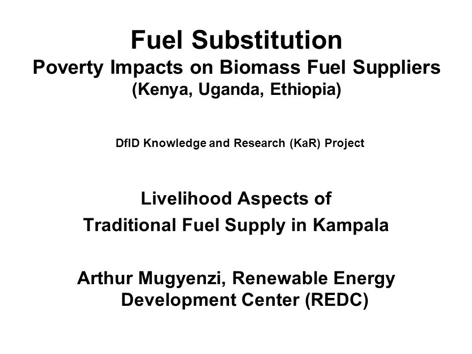 Fuel Substitution Poverty Impacts on Biomass Fuel Suppliers (Kenya, Uganda, Ethiopia) DfID Knowledge and Research (KaR) Project Livelihood Aspects of Traditional Fuel Supply in Kampala Arthur Mugyenzi, Renewable Energy Development Center (REDC)