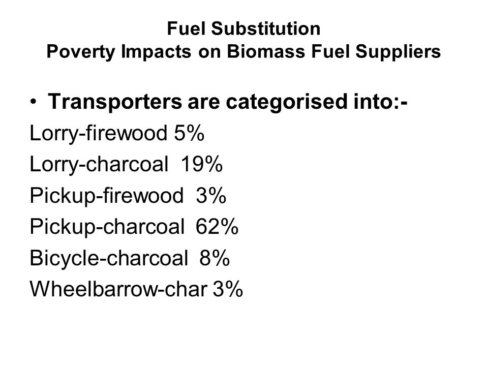 Fuel Substitution Poverty Impacts on Biomass Fuel Suppliers Transporters are categorised into:- Lorry-firewood 5% Lorry-charcoal 19% Pickup-firewood 3% Pickup-charcoal 62% Bicycle-charcoal 8% Wheelbarrow-char 3%