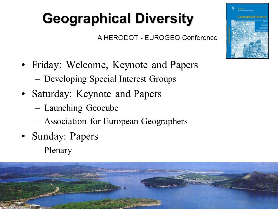 Geographical Diversity A HERODOT - EUROGEO Conference Friday: Welcome, Keynote and Papers –Developing Special Interest Groups Saturday: Keynote and Papers –Launching Geocube –Association for European Geographers Sunday: Papers –Plenary