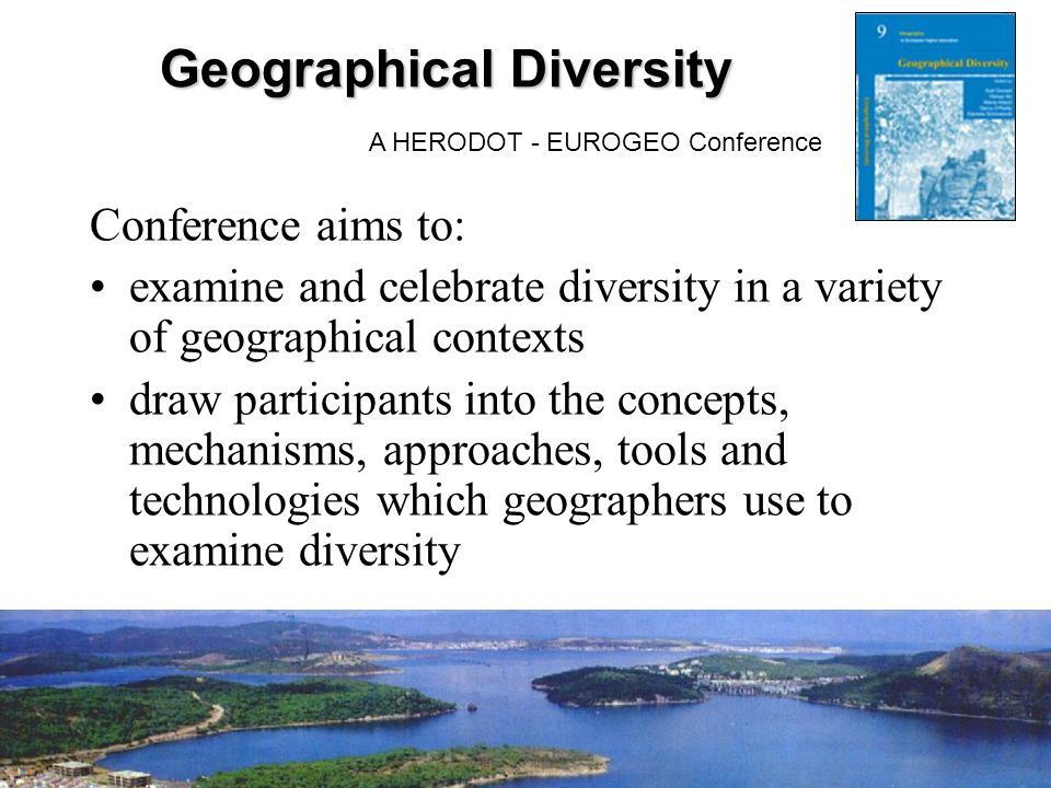 GeographicalDiversity Geographical Diversity A HERODOT - EUROGEO Conference Conference aims to: examine and celebrate diversity in a variety of geographical contexts draw participants into the concepts, mechanisms, approaches, tools and technologies which geographers use to examine diversity