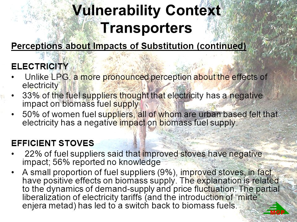 Vulnerability Context Transporters Perceptions about Impacts of Substitution (continued) ELECTRICITY Unlike LPG, a more pronounced perception about the effects of electricity 33% of the fuel suppliers thought that electricity has a negative impact on biomass fuel supply 50% of women fuel suppliers, all of whom are urban based felt that electricity has a negative impact on biomass fuel supply.