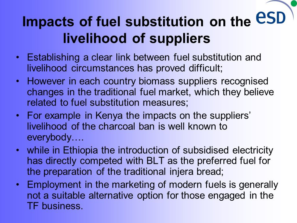 Impacts of fuel substitution on the livelihood of suppliers Establishing a clear link between fuel substitution and livelihood circumstances has proved difficult; However in each country biomass suppliers recognised changes in the traditional fuel market, which they believe related to fuel substitution measures; For example in Kenya the impacts on the suppliers livelihood of the charcoal ban is well known to everybody….
