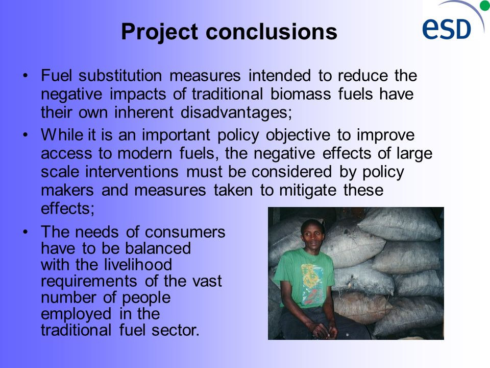 Project conclusions Fuel substitution measures intended to reduce the negative impacts of traditional biomass fuels have their own inherent disadvantages; While it is an important policy objective to improve access to modern fuels, the negative effects of large scale interventions must be considered by policy makers and measures taken to mitigate these effects; The needs of consumers have to be balanced with the livelihood requirements of the vast number of people employed in the traditional fuel sector.
