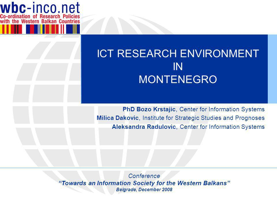 ICT RESEARCH ENVIRONMENT IN MONTENEGRO PhD Bozo Krstajic, Center for Information Systems Milica Dakovic, Institute for Strategic Studies and Prognoses