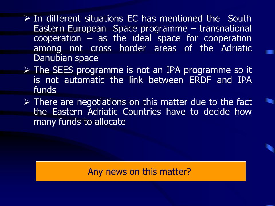 In different situations EC has mentioned the South Eastern European Space programme – transnational cooperation – as the ideal space for cooperation among not cross border areas of the Adriatic Danubian space The SEES programme is not an IPA programme so it is not automatic the link between ERDF and IPA funds There are negotiations on this matter due to the fact the Eastern Adriatic Countries have to decide how many funds to allocate Any news on this matter?