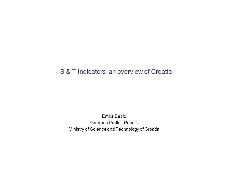- S & T Indicators: an overview of Croatia Emira Bečić Gordana Prutki - Pečnik Ministry of Science and Technology of Croatia